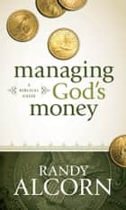 Managing God's Money - A Biblical Guide ebook by Randy Alcorn