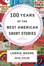 100 Years of The Best American Short Stories ebook by Heidi Pitlor, Lorrie Moore