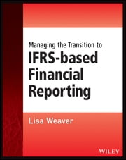 Managing the Transition to IFRS-Based Financial Reporting - A Practical Guide to Planning and Implementing a Transition to IFRS or National GAAP ebook by Lisa Weaver
