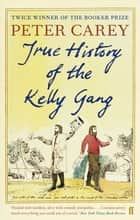 True History of the Kelly Gang ebook by Peter Carey