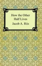 How the Other Half Lives: Studies Among the Tenements of New York ebook by Jacob A. Riis