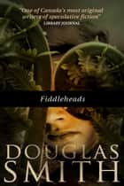 Fiddleheads ebook by Douglas Smith