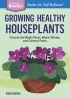 Growing Healthy Houseplants - Choose the Right Plant, Water Wisely, and Control Pests. A Storey BASICS® Title ebook by Ellen Zachos