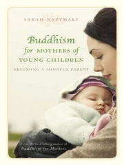 Buddhism for Mothers of Young Children - Becoming a Mindful Parent ebook by Sarah Napthali