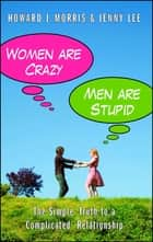Women Are Crazy, Men Are Stupid - The Simple Truth to a Complicated Relationship ebook by Jenny Lee, Howard J. Morris