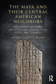 The Maya and Their Central American Neighbors - Settlement Patterns, Architecture, Hieroglyphic Texts and Ceramics ebook by Geoffrey E Braswell