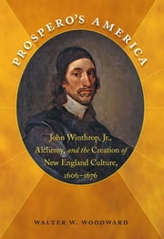 Prospero's America - John Winthrop, Jr., Alchemy, and the Creation of New England Culture, 1606-1676 ebook by Walter W. Woodward