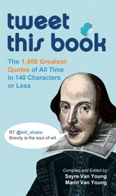 Tweet This Book - The 1,400 Greatest Quotes of All Time in 140 Characters or Less ebook by Sayre Van Young,Marin Van Young