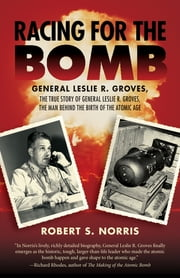 Racing for the Bomb - The True Story of General Leslie R. Groves, the Man behind the Birth of the Atomic Age ebook by Robert S. Norris