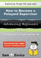 How to Become a Poleyard Supervisor - How to Become a Poleyard Supervisor ebook by Tesha Duckett