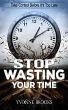 Stop Wasting Your Time ebook by Yvonne Brooks