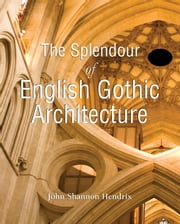 The Splendor of English Gothic Architecture ebook by John Shannon Hendrix