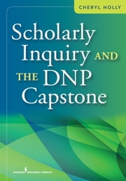 Scholarly Inquiry and the DNP Capstone ebook by Cheryl Holly, EdD, RN, ANEF