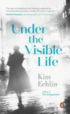 Under the Visible Life ebook by Kim Echlin