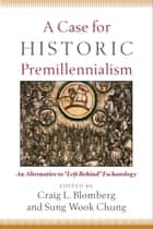 "A Case for Historic Premillennialism - An Alternative to ""Left Behind"" Eschatology ebook by Craig L. Blomberg, Sung Wook Chung"