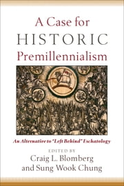 "A Case for Historic Premillennialism - An Alternative to ""Left Behind"" Eschatology ebook by"