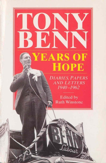 Years Of Hope - Diaries,Letters and Papers 1940-1962 ebook by Tony Benn