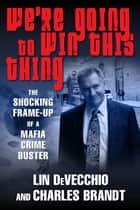 We're Going to Win This Thing - The Shocking Frame-up of a Mafia Crime Buster ebook by Lin DeVecchio, Charles Brandt