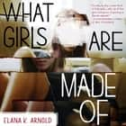 What Girls Are Made Of audiobook by Elana K. Arnold