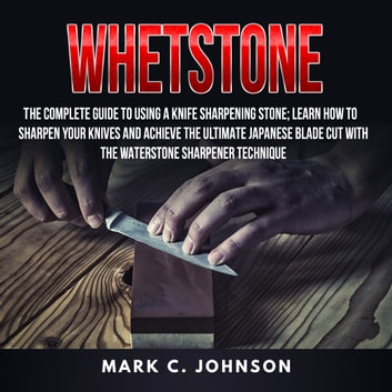 Whetstone: The Complete Guide To Using A Knife Sharpening Stone; Learn How To Sharpen Your Knives And Achieve The Ultimate Japanese Blade Cut With The Waterstone Sharpener Technique audiobook by Mark C. Johnson