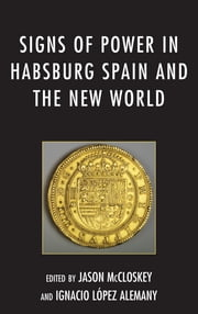 Signs of Power in Habsburg Spain and the New World ebook by Jason McCloskey,Ignacio López Alemany