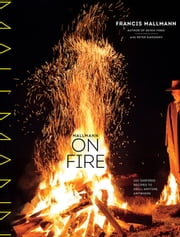 Mallmann on Fire - 100 Inspired Recipes to Grill Anytime, Anywhere ebook by Francis Mallmann,Peter Kaminsky