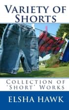 Variety of Shorts: Collection of 'Short' Works ebook by Elsha Hawk