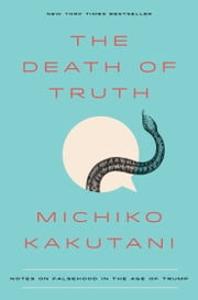 The Death of Truth - Notes on Falsehood in the Age of Trump ebook by Michiko Kakutani