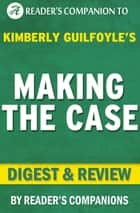 Making the Case: How to Be Your Own Best Advocate By Kimberly Guilfoyle | Digest & Review ebook by Reader's Companions