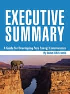 Executive Summary - A Guide for Developing Zero Energy Communities ebook by John Whitcomb