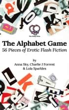 The Alphabet Game: 56 Pieces of Erotic Flash Fiction ebook by Anna Sky, Charlie J Forrest, Lola Sparkles