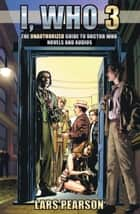 I, Who 3: The Unauthorized Guide to Doctor Who Novels and Audios ebook by Lars Pearson