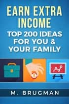 Earn Extra Income: Top 200 Ideas for You & Your Family ebook by M. Brugman
