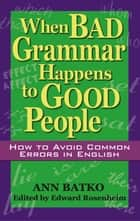 When Bad Grammar Happens to Good People - How to Avoid Common Errors in English ebook by Ann Batko, Edward Rosenheim