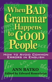 When Bad Grammar Happens to Good People - How to Avoid Common Errors in English ebook by Ann Batko,Edward Rosenheim