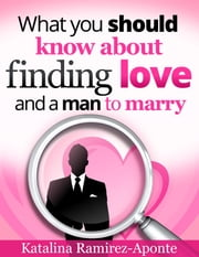 What You Should Know About Finding Love and a Man to Marry ebook by Katalina Ramirez-Aponte