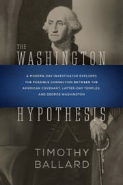 The Washington Hypothesis - A Modern-day Investigator Explores the Possible Connection Between the American Covenant, Latter-day Temples, and George Washington ebook by Ballard, Timothy