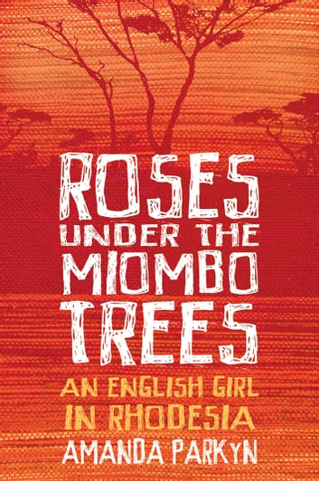Roses Under the Miombo Trees - An English Girl in Rhodesia ebook by Amanda Parkyn