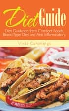 Diet Guide: Diet Guidance from Comfort Foods, Blood Type Diet and Anti Inflammatory ebook by Vicki Cummings,Tonya Johnson