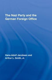 The Nazi Party and the German Foreign Office ebook by Hans-Adolph Jacobsen,Arthur L. Smith Jr.