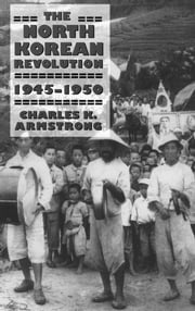 The North Korean Revolution, 1945–1950 ebook by Charles K. Armstrong