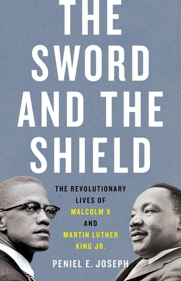 The Sword and the Shield - The Revolutionary Lives of Malcolm X and Martin Luther King Jr. eBook by Peniel E. Joseph