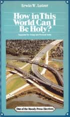 How In This World Can I Be Holy? ebook by Erwin W. Lutzer