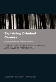 Explaining Criminal Careers - Implications for Justice Policy ebook by John F. MacLeod,Peter Grove,David Farrington