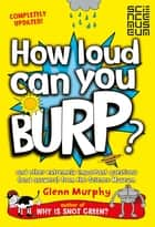 How Loud Can You Burp? - and other extremely important questions (and answers) from the Science Museum ebook by Glenn Murphy