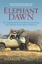 Elephant Dawn - The inspirational story of thirteen years living with elephants in the African wilderness ebook by Sharon Pincott