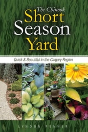 The Chinook Short Season Yard - Quick and Beautiful in the Calgary Region ebook by Lyndon Penner