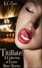 Titillate!: A Collection of Erotic Short Stories ebook by K.C. Cave