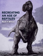 Recreating an Age of Reptiles ebook by Mark P Witton