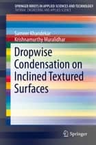 Dropwise Condensation on Inclined Textured Surfaces ebook by Sameer Khandekar, Krishnamurthy Muralidhar